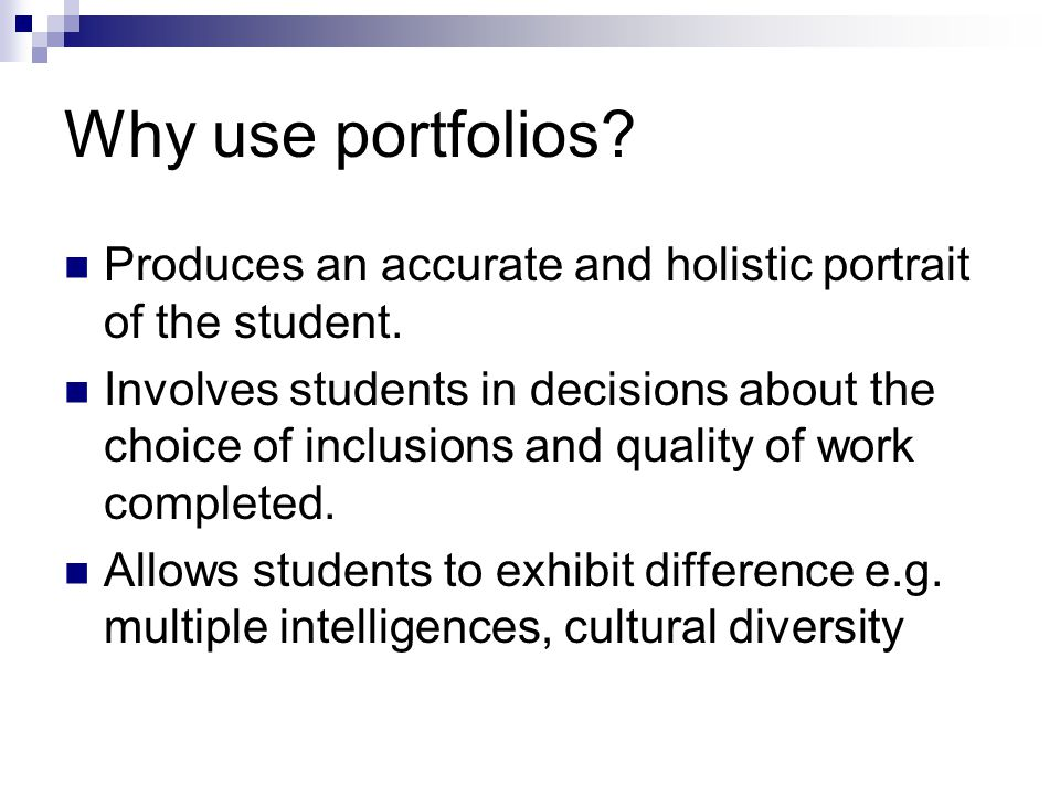 Why use portfolios Produces an accurate and holistic portrait of the student.