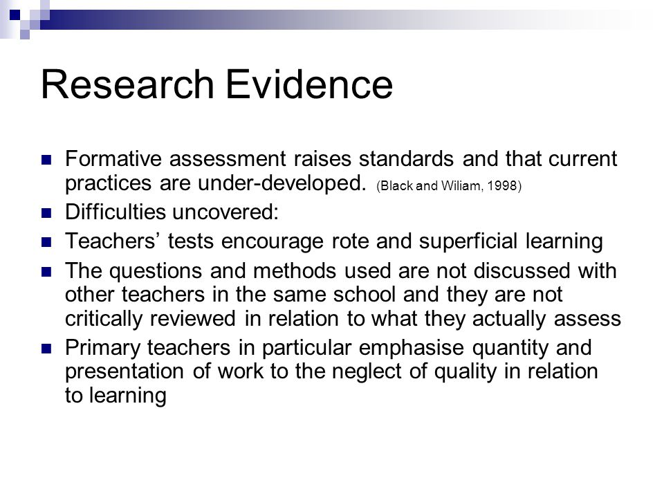 Research Evidence Formative assessment raises standards and that current practices are under-developed. (Black and Wiliam, 1998)