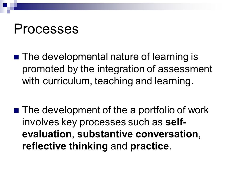 Processes The developmental nature of learning is promoted by the integration of assessment with curriculum, teaching and learning.