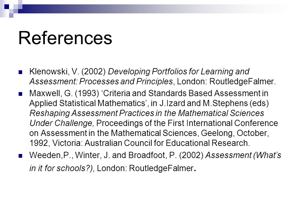 References Klenowski, V. (2002) Developing Portfolios for Learning and Assessment: Processes and Principles, London: RoutledgeFalmer.