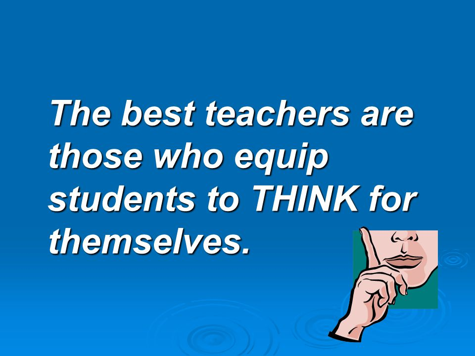 The best teachers are those who equip students to THINK for themselves.