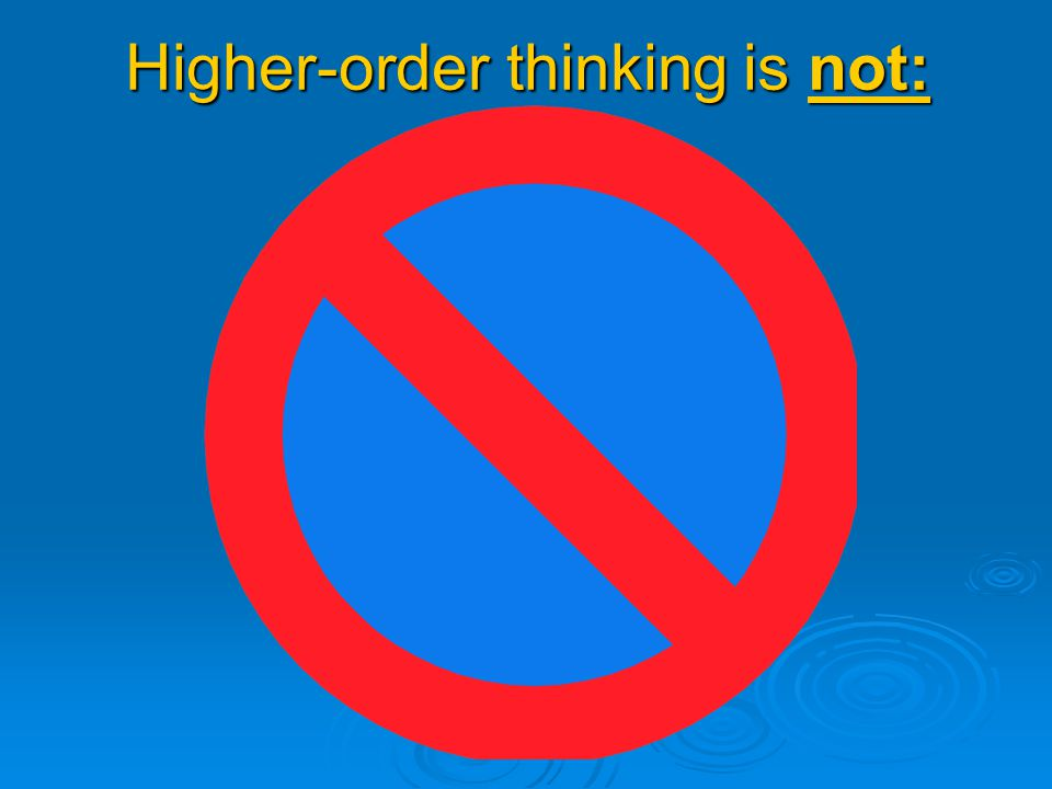Higher-order thinking is not: