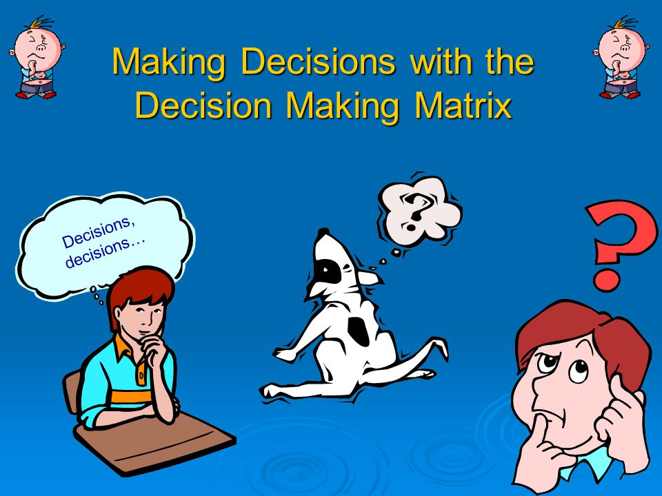 Making Decisions with the Decision Making Matrix