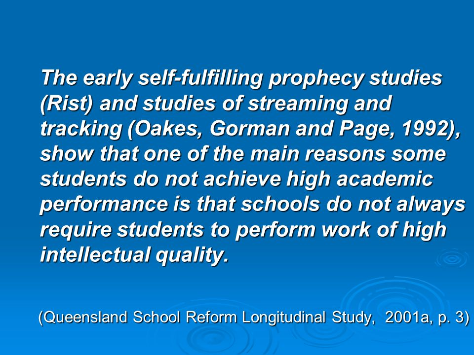 The early self-fulfilling prophecy studies (Rist) and studies of streaming and tracking (Oakes, Gorman and Page, 1992), show that one of the main reasons some students do not achieve high academic performance is that schools do not always require students to perform work of high intellectual quality.
