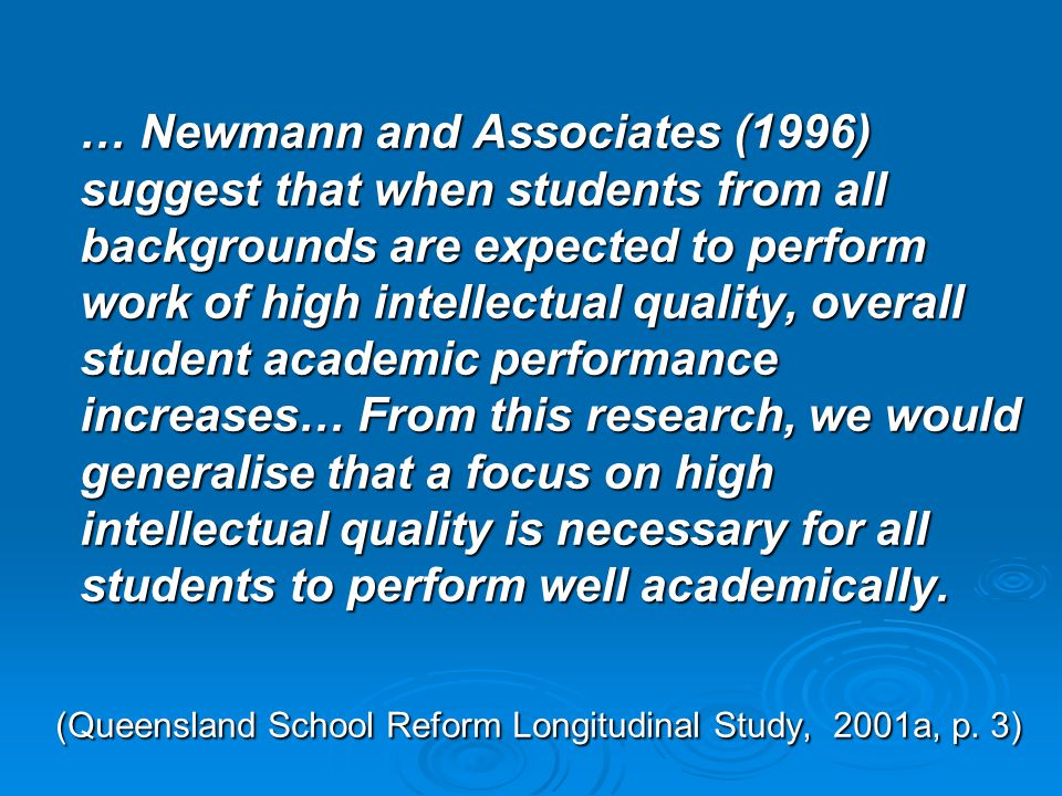 … Newmann and Associates (1996) suggest that when students from all backgrounds are expected to perform work of high intellectual quality, overall student academic performance increases… From this research, we would generalise that a focus on high intellectual quality is necessary for all students to perform well academically.