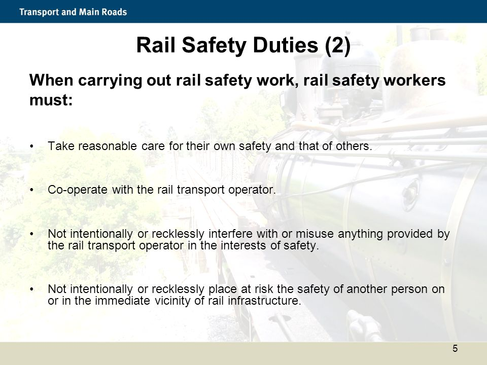 Rail Safety Duties (2) When carrying out rail safety work, rail safety workers. must: Take reasonable care for their own safety and that of others.