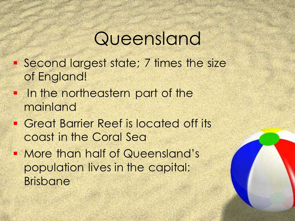 Queensland Second largest state; 7 times the size of England!
