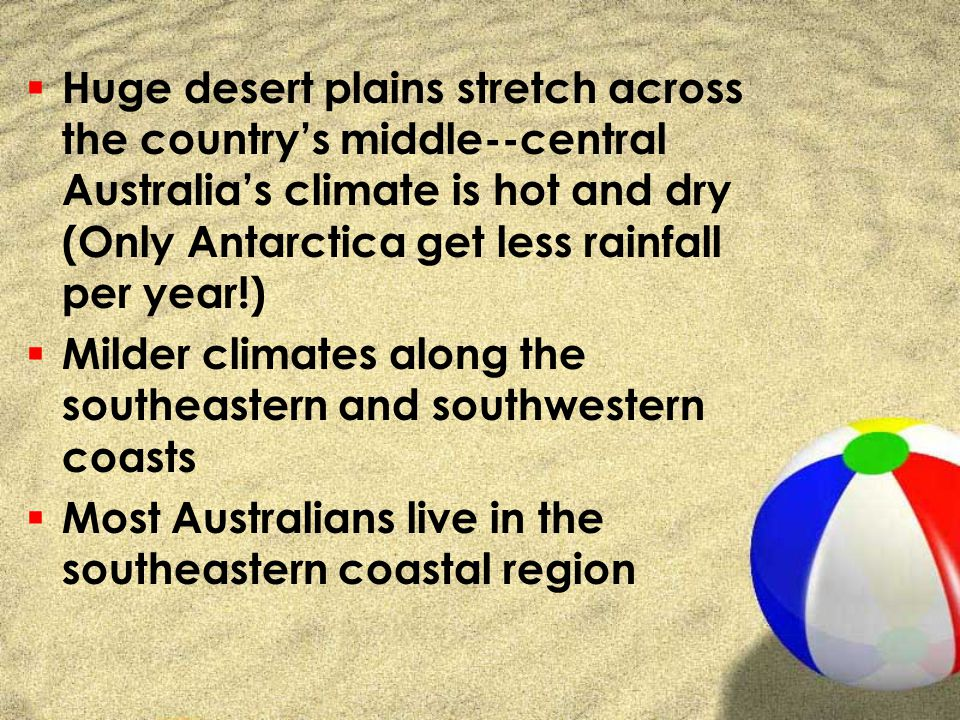 Huge desert plains stretch across the country's middle--central Australia's climate is hot and dry (Only Antarctica get less rainfall per year!)