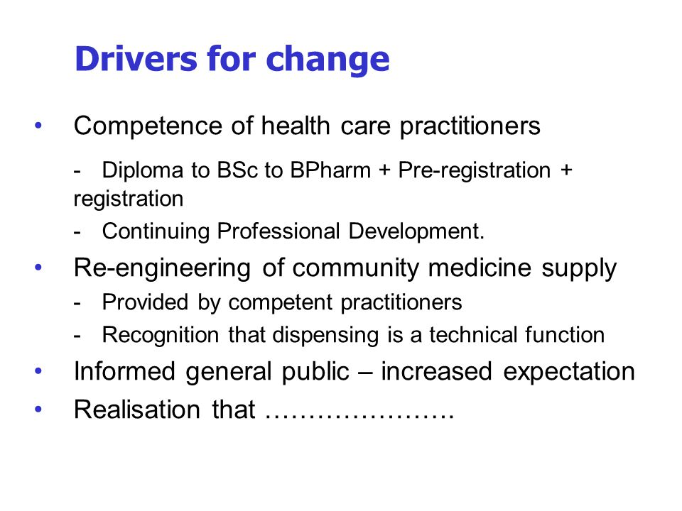Drivers for change Competence of health care practitioners. - Diploma to BSc to BPharm + Pre-registration + registration.