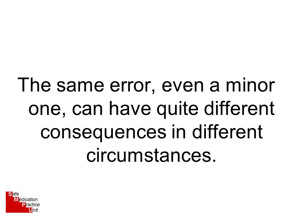 The same error, even a minor one, can have quite different consequences in different circumstances.