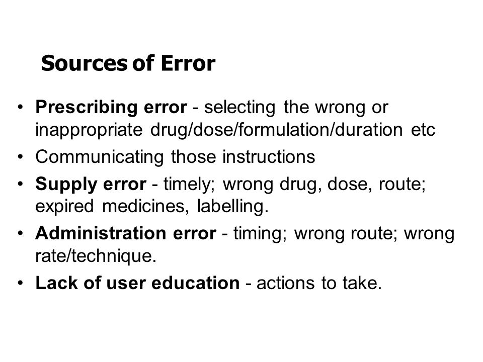 Sources of Error Prescribing error - selecting the wrong or inappropriate drug/dose/formulation/duration etc.