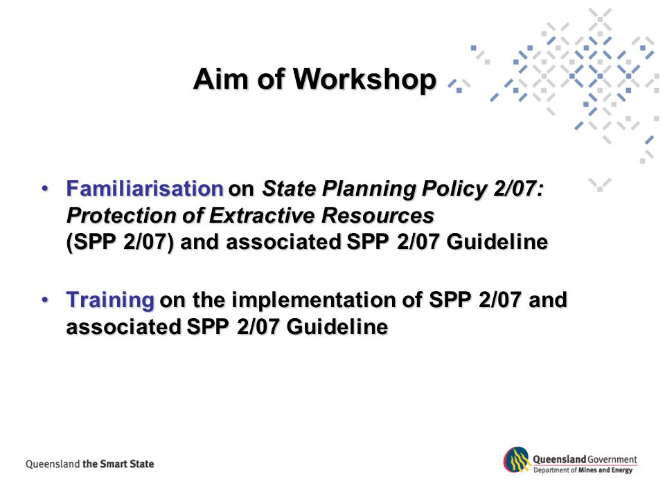 Aim of Workshop Familiarisation on State Planning Policy 2/07: Protection of Extractive Resources (SPP 2/07) and associated SPP 2/07 Guideline.