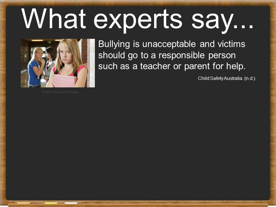 What experts say... Bullying is unacceptable and victims should go to a responsible person such as a teacher or parent for help.