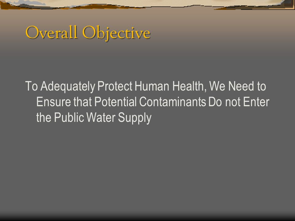 Overall Objective To Adequately Protect Human Health, We Need to Ensure that Potential Contaminants Do not Enter the Public Water Supply.