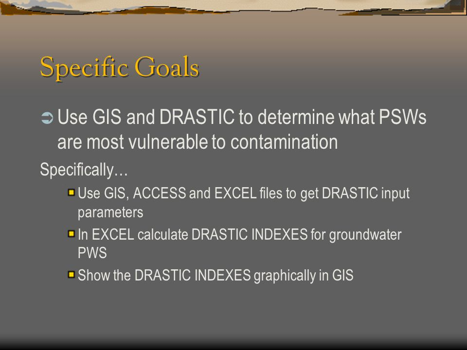 Specific Goals Use GIS and DRASTIC to determine what PSWs are most vulnerable to contamination. Specifically…