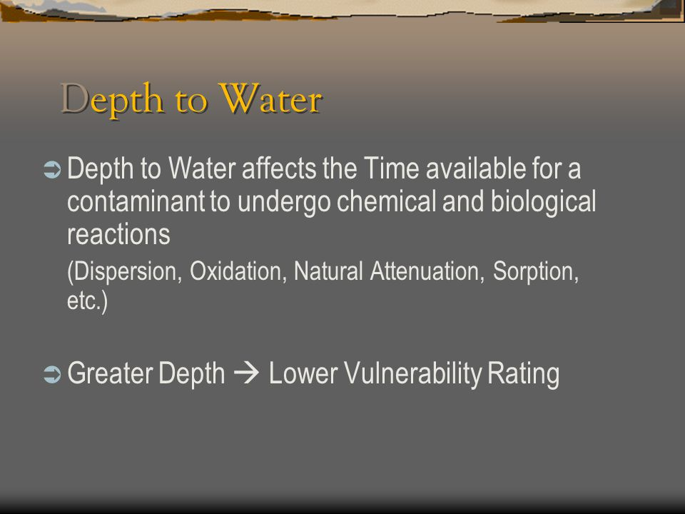 Depth to Water Depth to Water affects the Time available for a contaminant to undergo chemical and biological reactions.