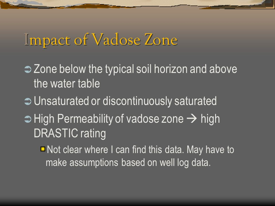 Impact of Vadose Zone Zone below the typical soil horizon and above the water table. Unsaturated or discontinuously saturated.