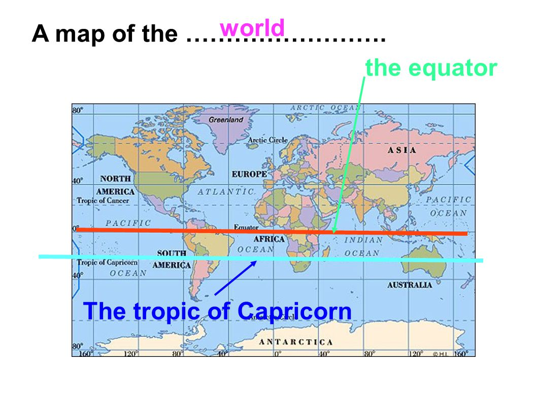 World A map of the ……………………. the equator The tropic of Capricorn ...