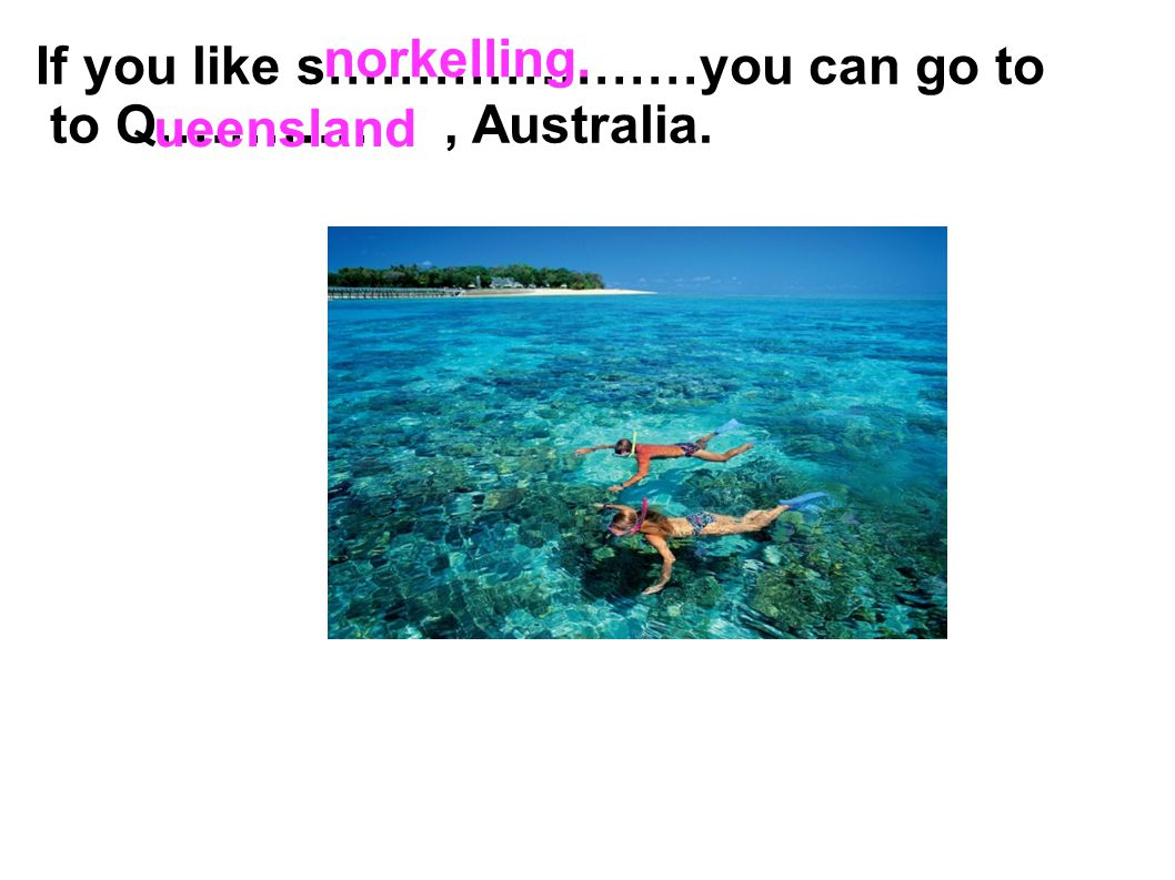 norkelling. If you like s…………………you can go to to Q………… , Australia. ueensland