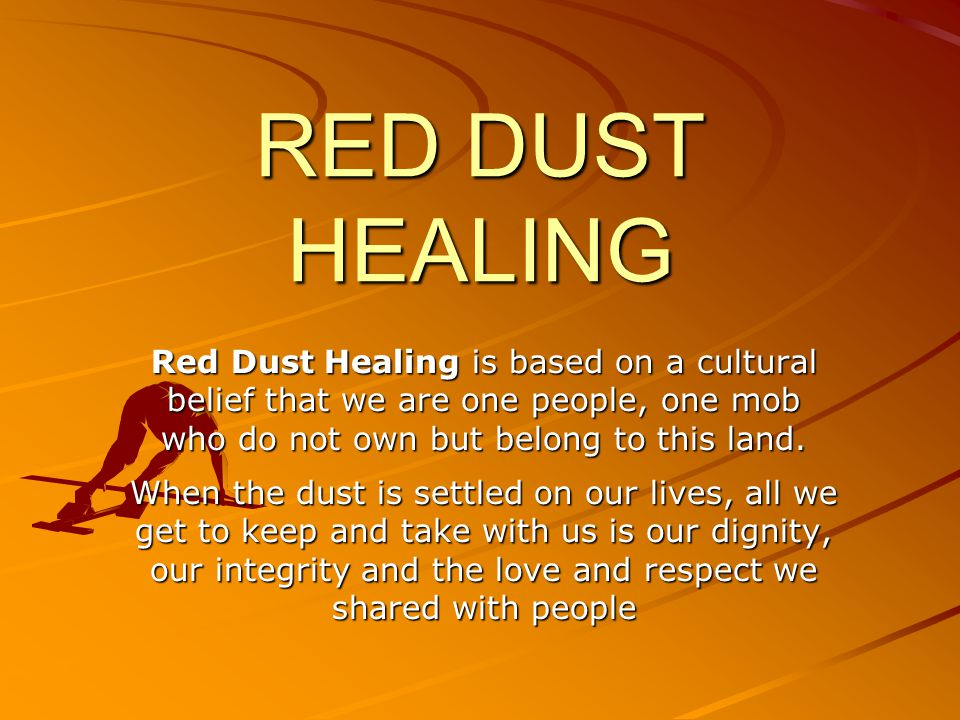 RED DUST HEALING Red Dust Healing is based on a cultural belief that we are one people, one mob who do not own but belong to this land.
