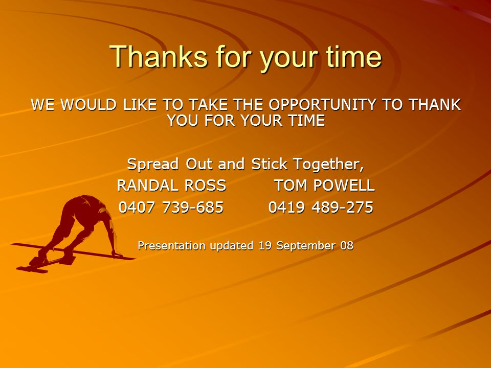 Thanks for your time WE WOULD LIKE TO TAKE THE OPPORTUNITY TO THANK YOU FOR YOUR TIME. Spread Out and Stick Together,