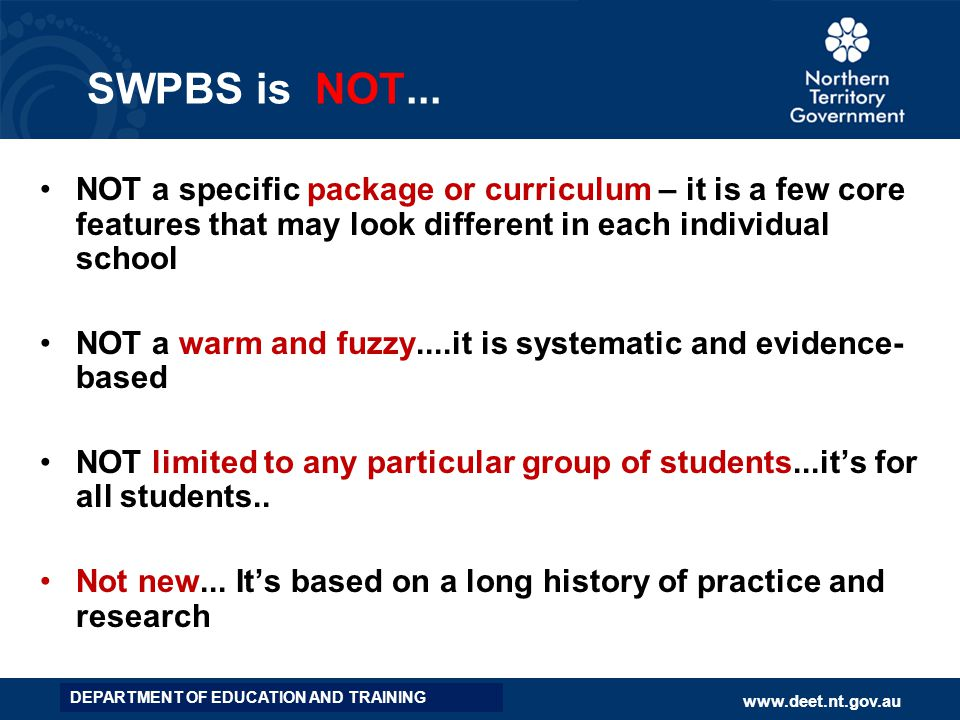SWPBS is NOT... NOT a specific package or curriculum – it is a few core features that may look different in each individual school.
