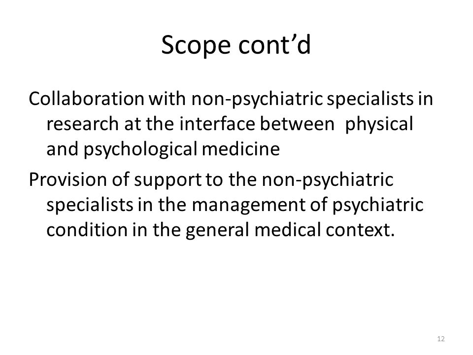Scope cont'd Collaboration with non-psychiatric specialists in research at the interface between physical and psychological medicine.