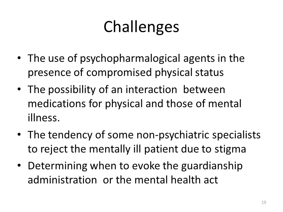 Challenges The use of psychopharmalogical agents in the presence of compromised physical status.