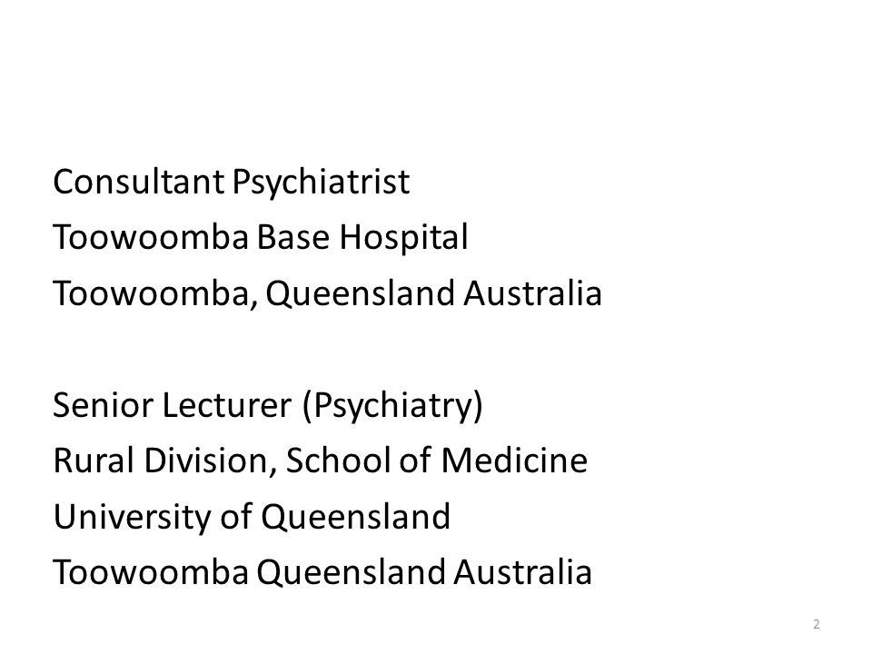 Consultant Psychiatrist Toowoomba Base Hospital Toowoomba, Queensland Australia Senior Lecturer (Psychiatry) Rural Division, School of Medicine University of Queensland Toowoomba Queensland Australia
