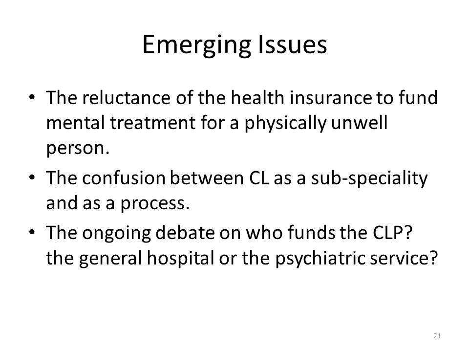 Emerging Issues The reluctance of the health insurance to fund mental treatment for a physically unwell person.