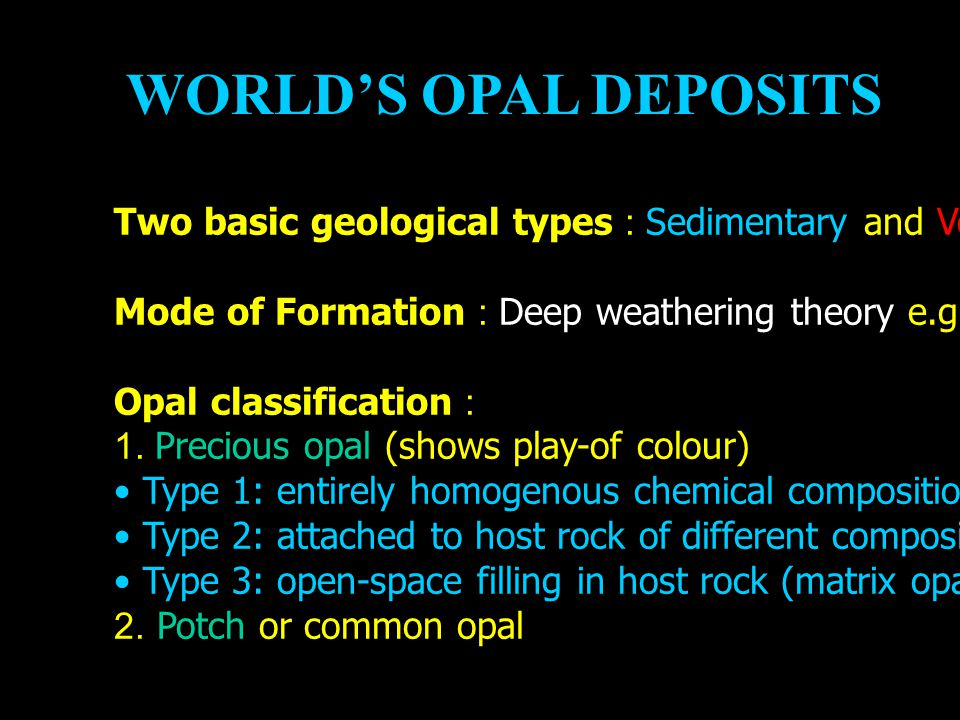 WORLD'S OPAL DEPOSITS Two basic geological types : Sedimentary and Volcanic opals. Mode of Formation : Deep weathering theory e.g. Australian opals.