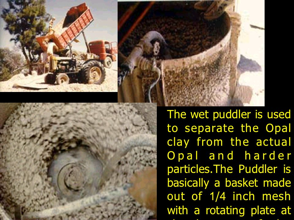 The wet puddler is used to separate the Opal clay from the actual Opal and harder particles.The Puddler is basically a basket made out of 1/4 inch mesh with a rotating plate at the bottom of the basket driven by an external power source through a modified diff from a truck.