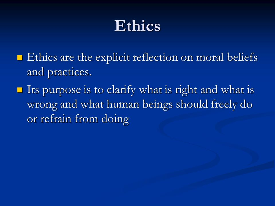 Ethics Ethics are the explicit reflection on moral beliefs and practices.