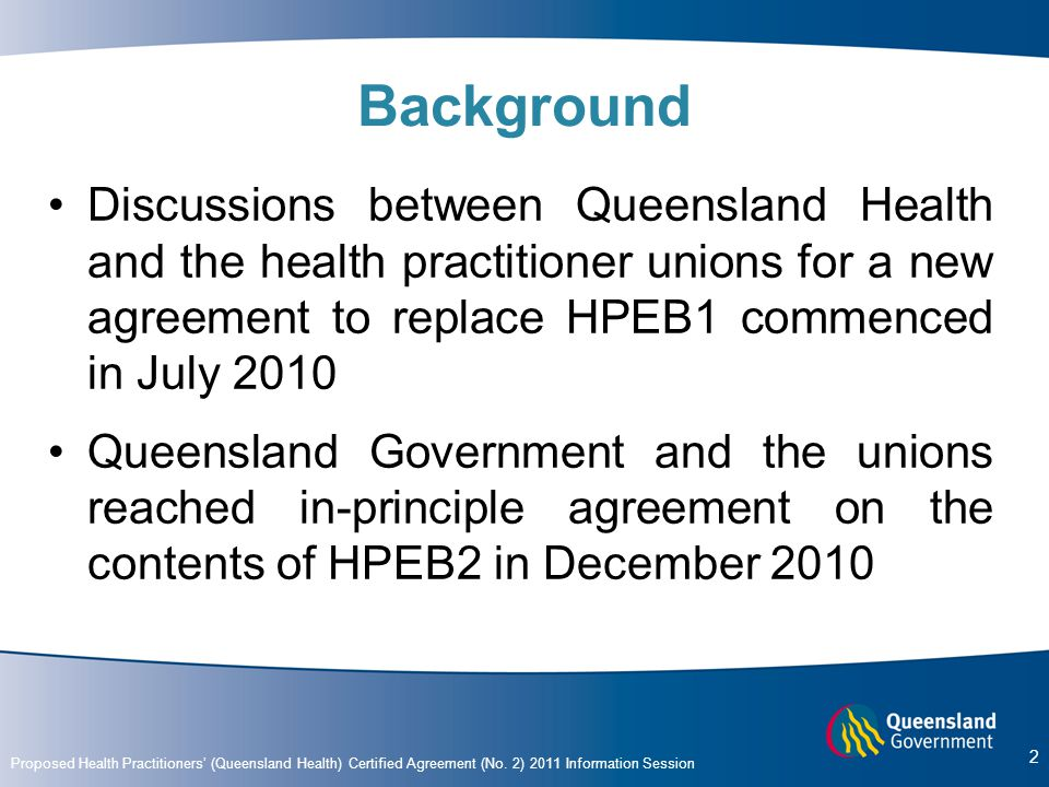 Background Discussions between Queensland Health and the health practitioner unions for a new agreement to replace HPEB1 commenced in July 2010.