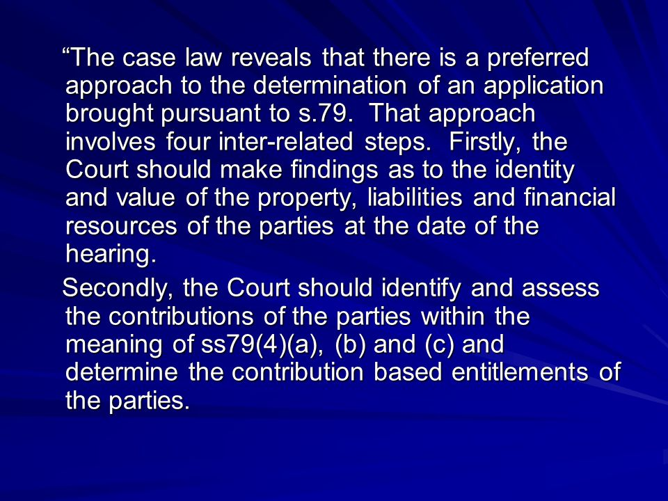 The case law reveals that there is a preferred approach to the determination of an application brought pursuant to s.79. That approach involves four inter-related steps. Firstly, the Court should make findings as to the identity and value of the property, liabilities and financial resources of the parties at the date of the hearing.