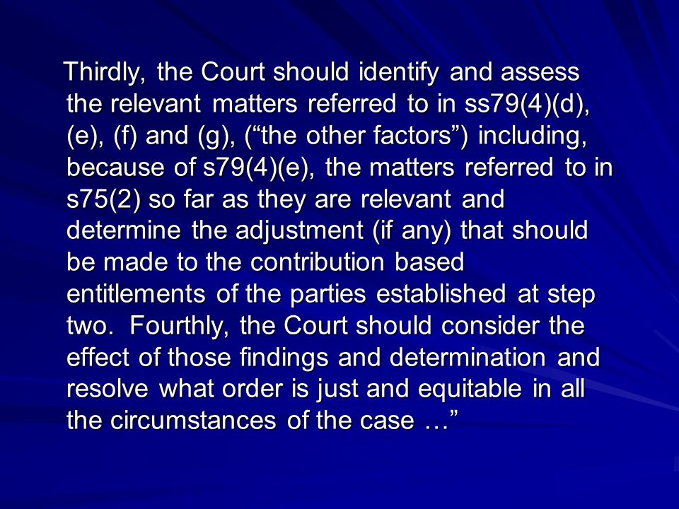 Thirdly, the Court should identify and assess the relevant matters referred to in ss79(4)(d), (e), (f) and (g), ( the other factors ) including, because of s79(4)(e), the matters referred to in s75(2) so far as they are relevant and determine the adjustment (if any) that should be made to the contribution based entitlements of the parties established at step two.