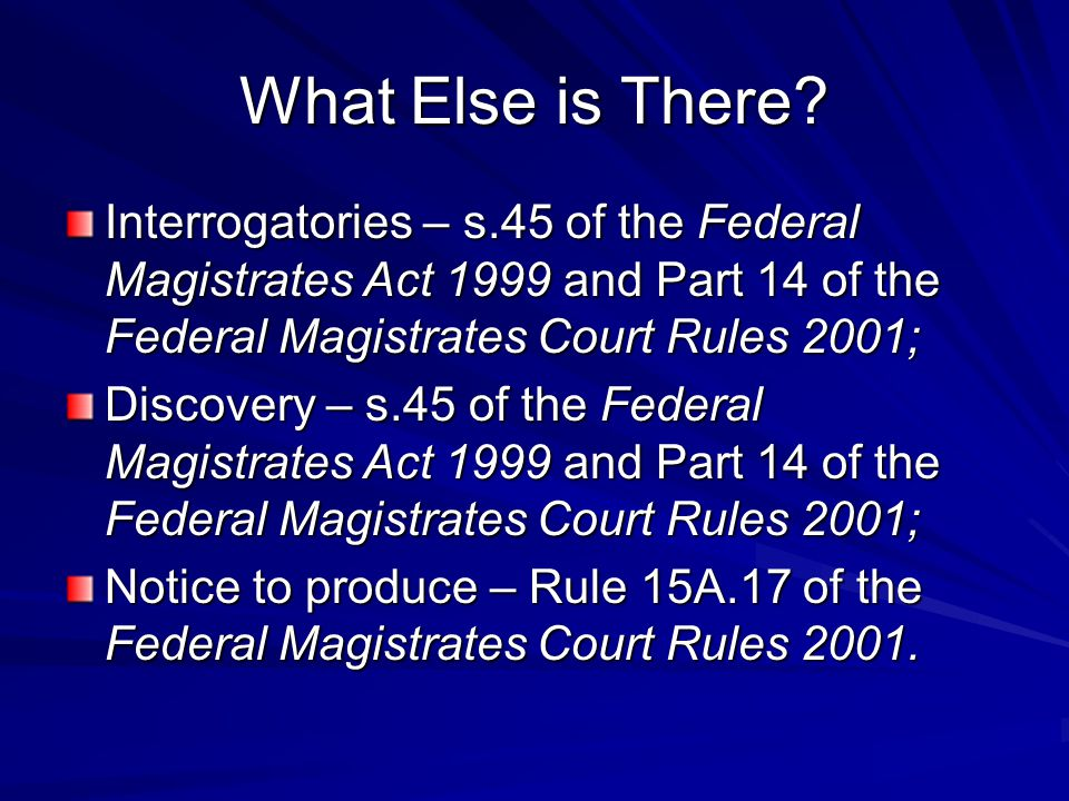 What Else is There Interrogatories – s.45 of the Federal Magistrates Act 1999 and Part 14 of the Federal Magistrates Court Rules 2001;