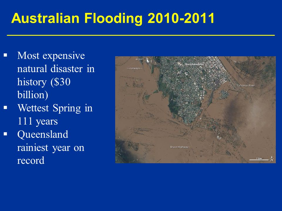 Australian Flooding 2010-2011 Most expensive natural disaster in history ($30 billion) Wettest Spring in 111 years.