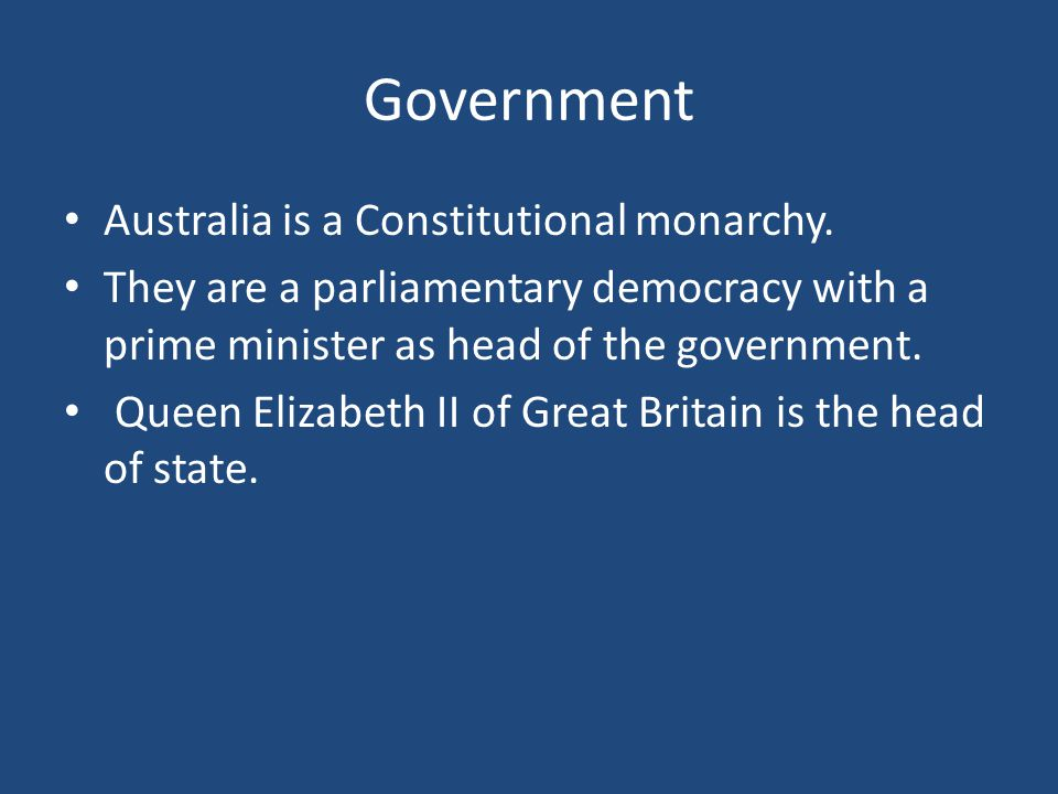 Government Australia is a Constitutional monarchy.