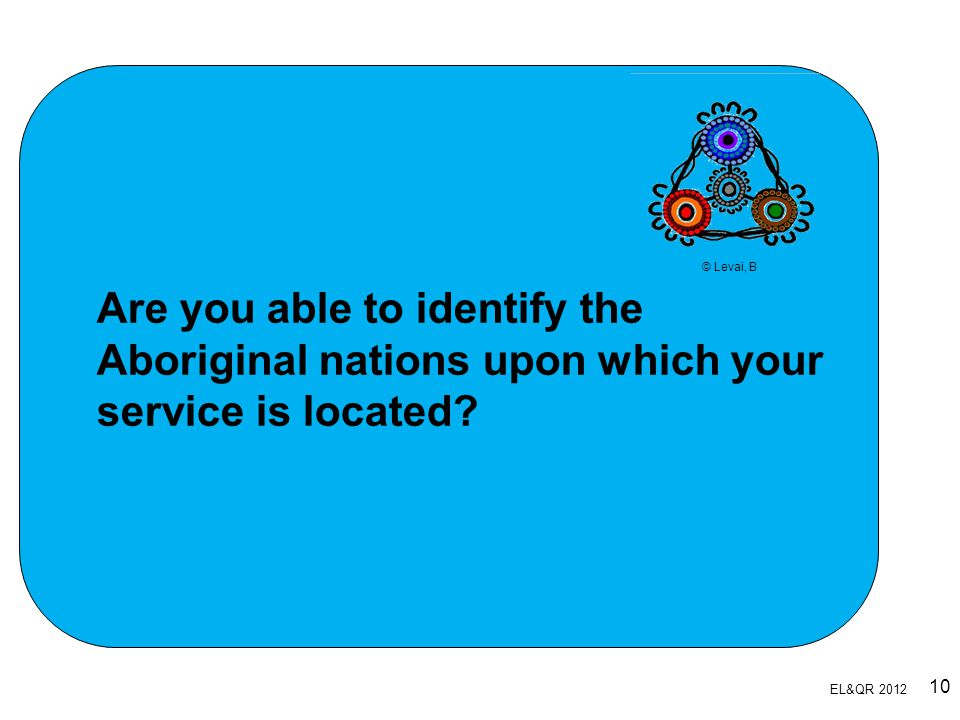 © Levai, B Are you able to identify the Aboriginal nations upon which your service is located Slide 10.