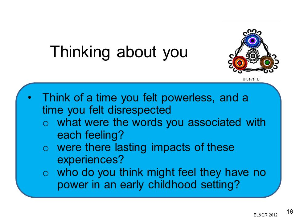Thinking about you © Levai, B. Think of a time you felt powerless, and a time you felt disrespected.