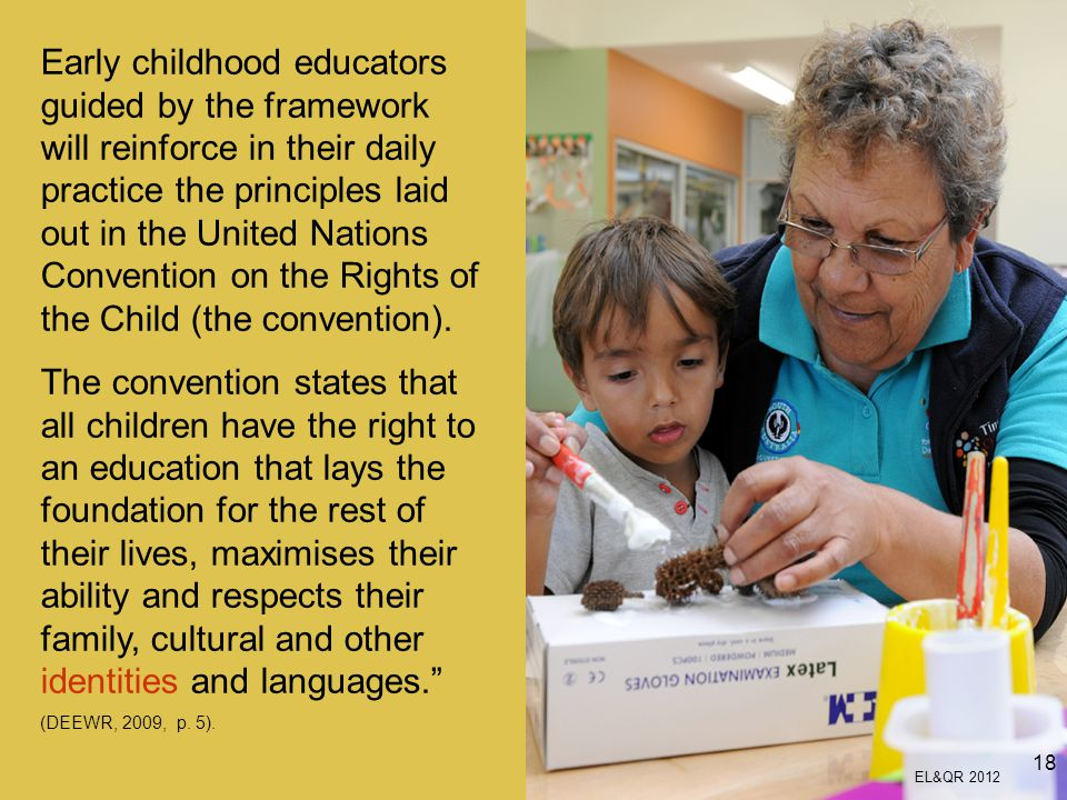 Early childhood educators guided by the framework will reinforce in their daily practice the principles laid out in the United Nations Convention on the Rights of the Child (the convention).