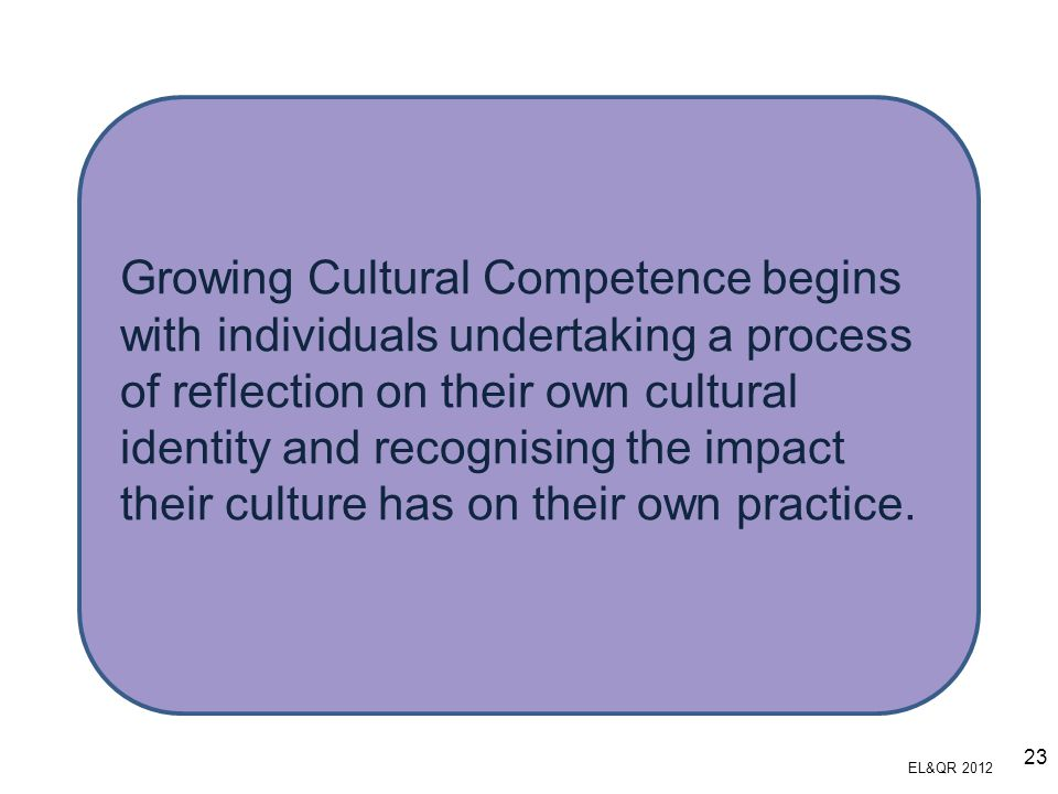 Growing Cultural Competence begins with individuals undertaking a process of reflection on their own cultural identity and recognising the impact their culture has on their own practice.