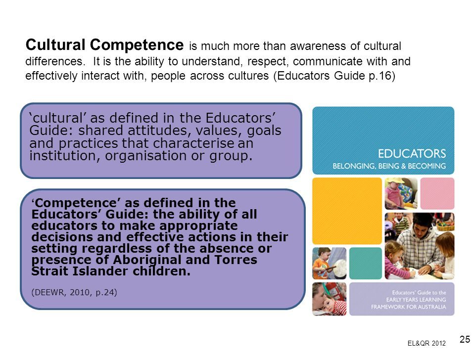 Cultural Competence is much more than awareness of cultural differences. It is the ability to understand, respect, communicate with and effectively interact with, people across cultures (Educators Guide p.16)