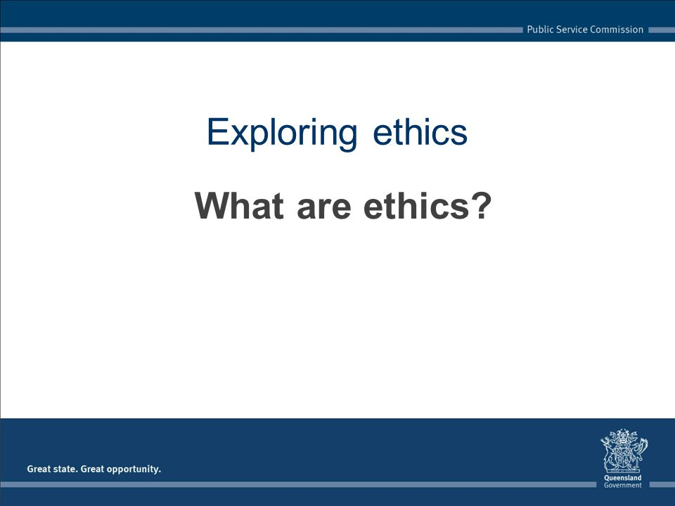 Exploring ethics What are ethics