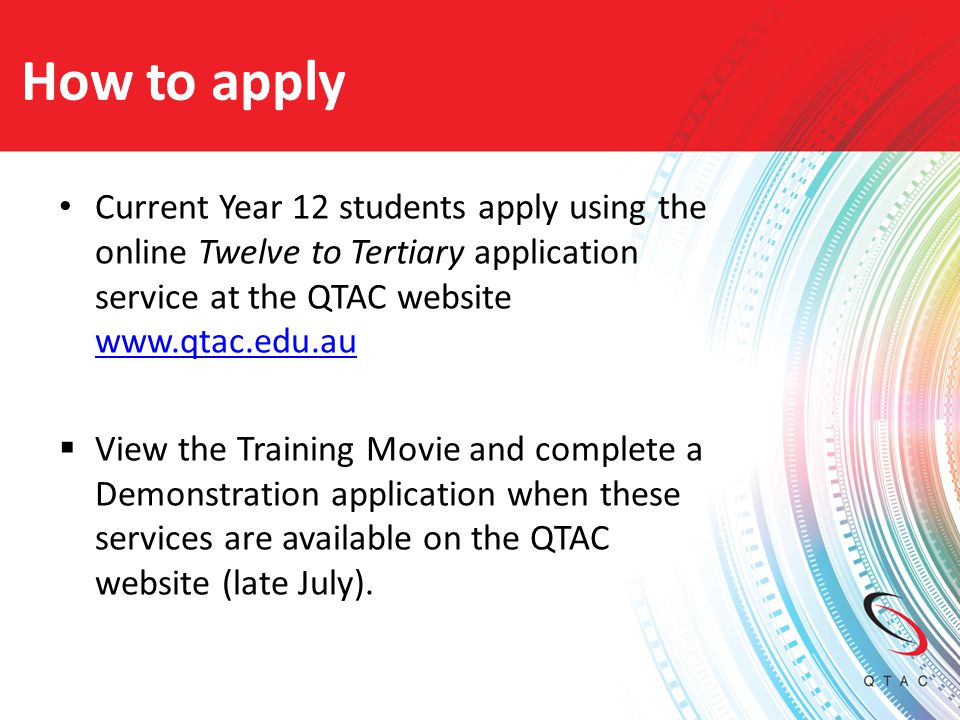 How to apply Current Year 12 students apply using the online Twelve to Tertiary application service at the QTAC website www.qtac.edu.au.