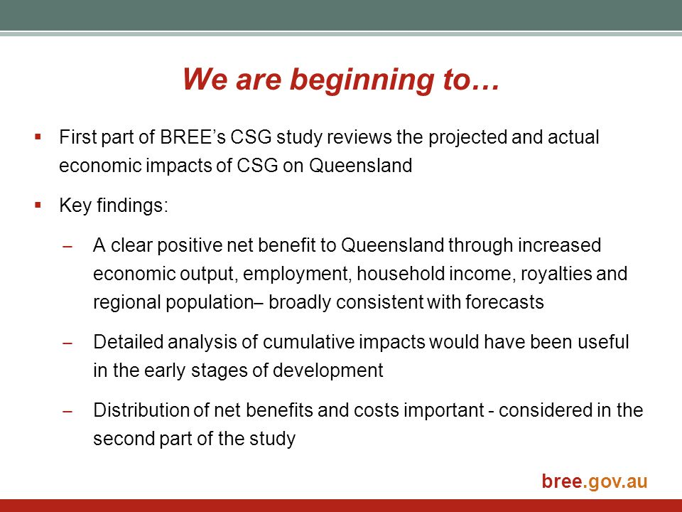 We are beginning to… First part of BREE's CSG study reviews the projected and actual economic impacts of CSG on Queensland.