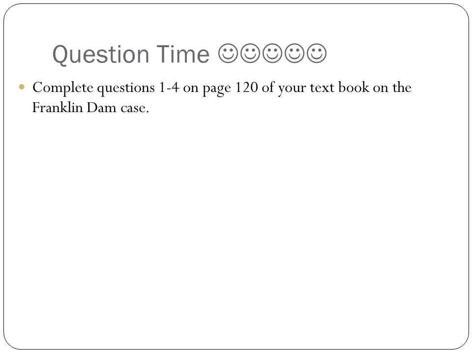 Question Time  Complete questions 1-4 on page 120 of your text book on the Franklin Dam case.