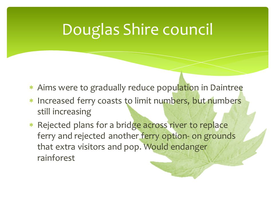 Douglas Shire council Aims were to gradually reduce population in Daintree. Increased ferry coasts to limit numbers, but numbers still increasing.