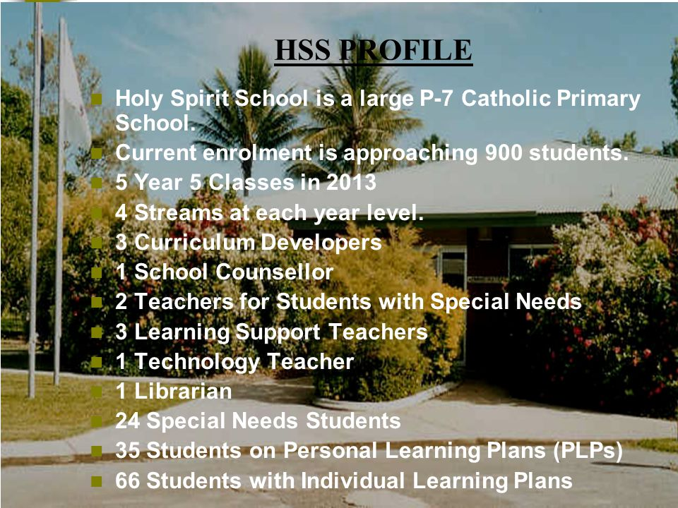 HSS PROFILE Holy Spirit School is a large P-7 Catholic Primary School.
